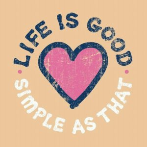 life is good - simple as that